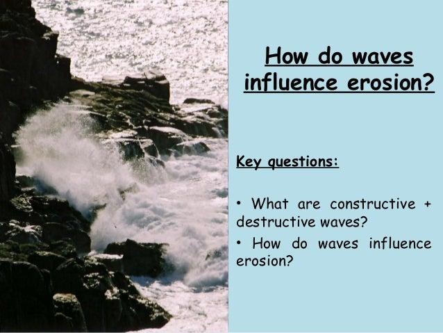 How do waves influence erosion? Key questions: • What are constructive + destructive waves? • How do waves influence erosi...