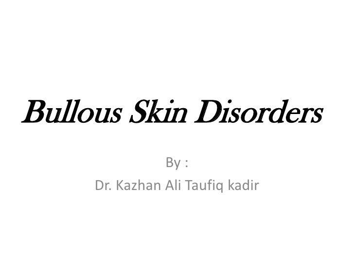 Bullous Skin Disorders<br />By :<br />Dr. Kazhan Ali Taufiq kadir<br />