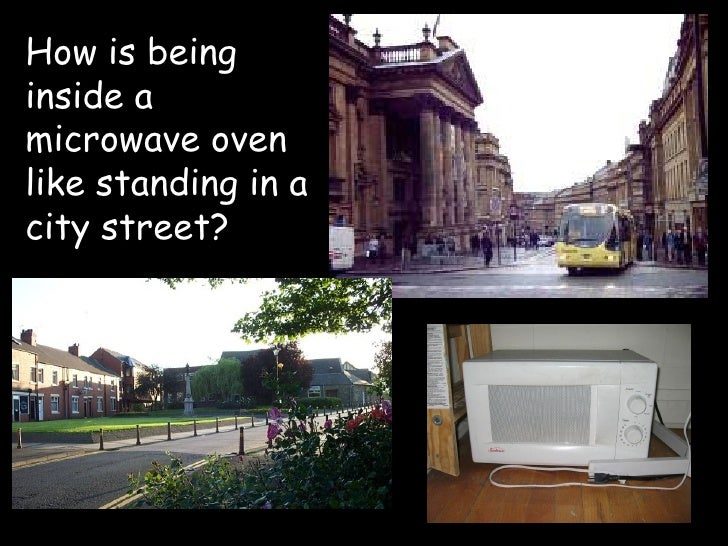 How is being inside a microwave oven like standing in a city street?