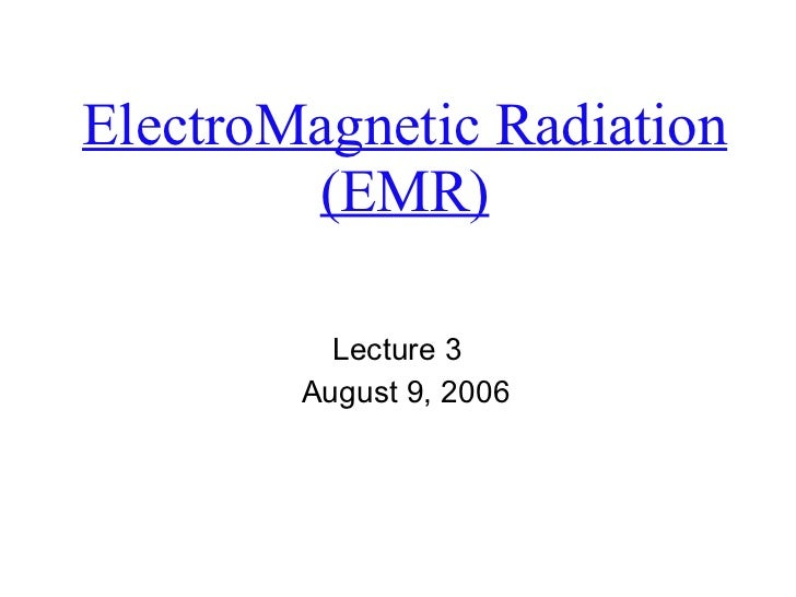 ElectroMagnetic Radiation (EMR) Lecture 3  August 9, 2006