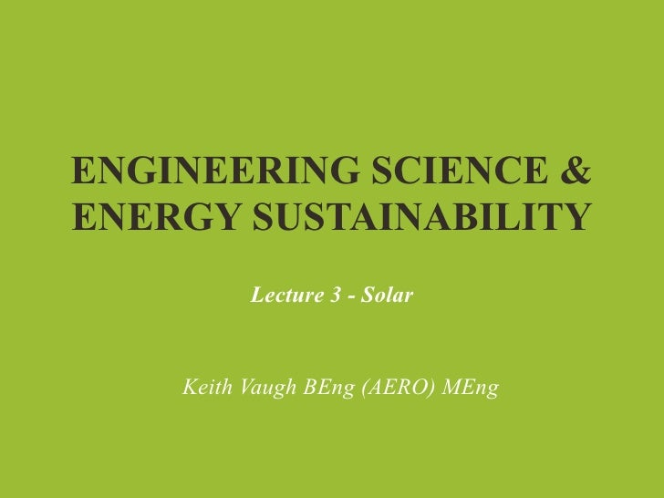 ENGINEERING SCIENCE &ENERGY SUSTAINABILITY          Lecture 3 - Solar    Keith Vaugh BEng (AERO) MEng
