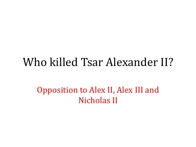 Who killed Tsar Alexander II?Opposition to Alex II, Alex III andNicholas II