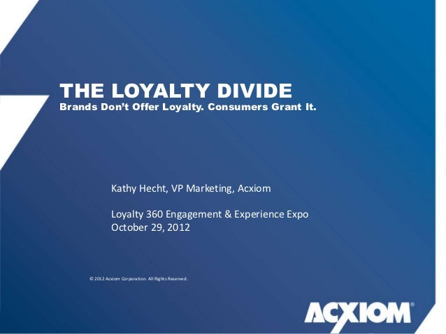 """THE LOYALTY DIVIDEBrands Don""""t Offer Loyalty. Consumers Grant It.               Kathy Hecht, VP Marketing, Acxiom         ..."""