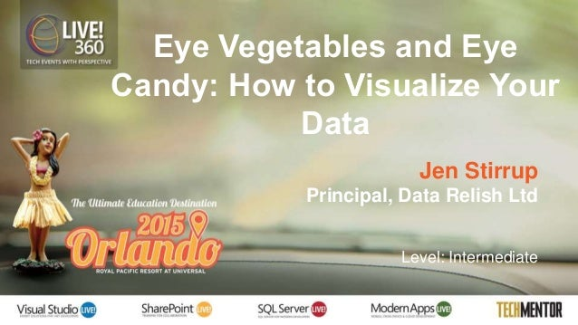 Eye Vegetables and Eye Candy: How to Visualize Your Data Jen Stirrup Principal, Data Relish Ltd Level: Intermediate