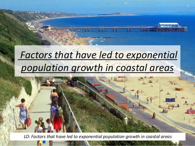 Factors that have led to exponential population growth in coastal areas LO: Factors that have led to exponential populatio...