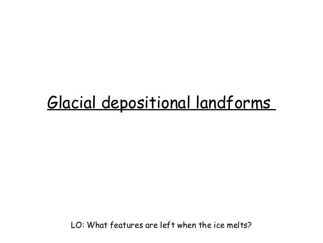 Glacial depositional landforms LO: What features are left when the ice melts?