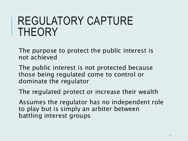 regulatory capture theory Theory of regulatory capture posits that regulators, including government  bureaucrats  regulatory capture results when this imbalance of focused  resources.