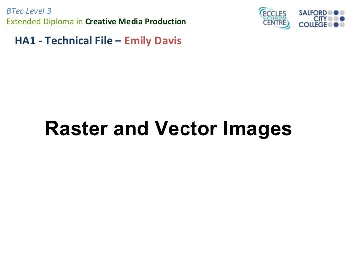 BTec Level 3Extended Diploma in Creative Media Production  HA1 - Technical File – Emily Davis         Raster and Vector Im...