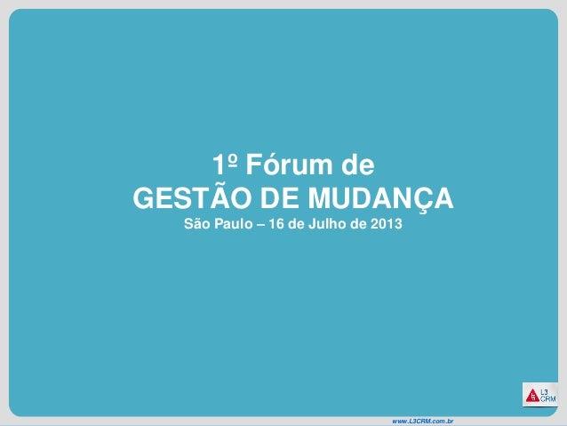 www.L3CRM.com.br 1º Fórum de GESTÃO DE MUDANÇA São Paulo – 16 de Julho de 2013