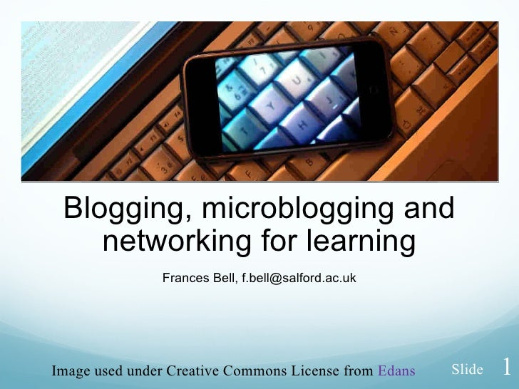 Blogging, microblogging and networking for learning Frances Bell, f.bell@salford.ac.uk Image used under Creative Commons L...