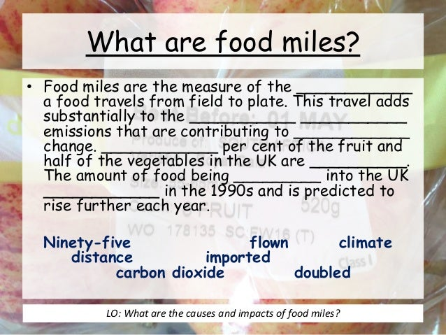 food miles Some years ago we were being advised to buy uk-grown fresh produce to avoid  the 'food miles' associated with importing air-freighted fruit.