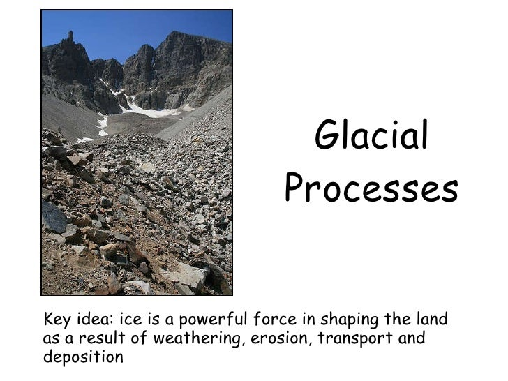 Glacial Processes Key idea: ice is a powerful force in shaping the land as a result of weathering, erosion, transport and ...