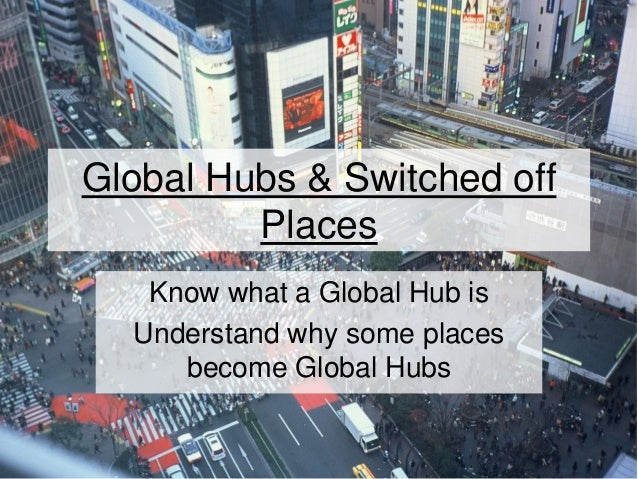 Global Hubs & Switched off Places Know what a Global Hub is Understand why some places become Global Hubs