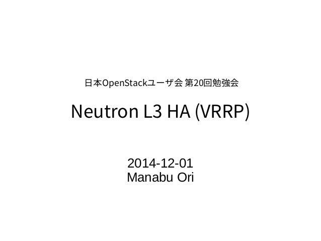 日本OpenStackユーザ会 第20回勉強会  Neutron L3 HA (VRRP)  2014-12-01  Manabu Ori