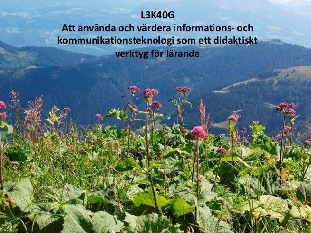 L3K40G Att använda och värdera informations- ochkommunikationsteknologi som ett didaktiskt            verktyg för lärande