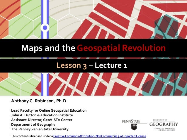 Maps and the Geospatial RevolutionLesson 3 – Lecture 1Anthony C. Robinson, Ph.DLead Faculty for Online Geospatial Educatio...