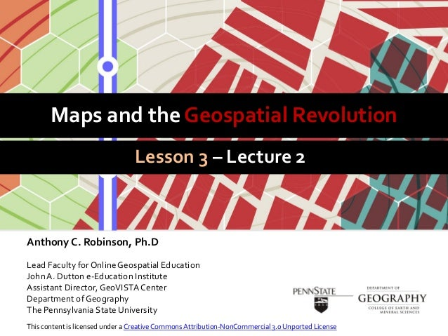 Maps and the Geospatial RevolutionLesson 3 – Lecture 2Anthony C. Robinson, Ph.DLead Faculty for Online Geospatial Educatio...