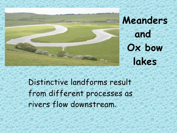Meanders and  Ox bow lakes Distinctive landforms result from different processes as rivers flow downstream .