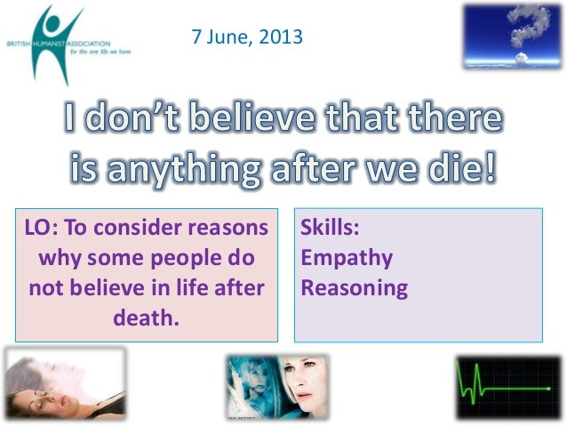 7 June, 2013LO: To consider reasonswhy some people donot believe in life afterdeath.Skills:EmpathyReasoning