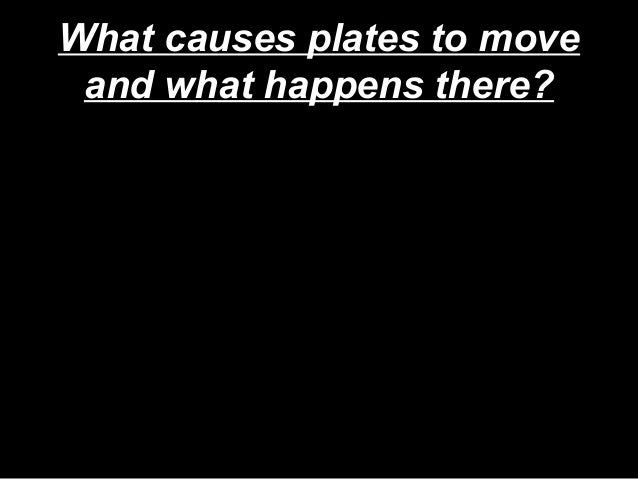 What causes plates to move and what happens there?