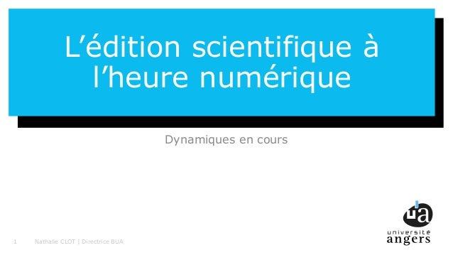 1 L'édition scientifique à l'heure numérique Dynamiques en cours Nathalie CLOT | Directrice BUA1