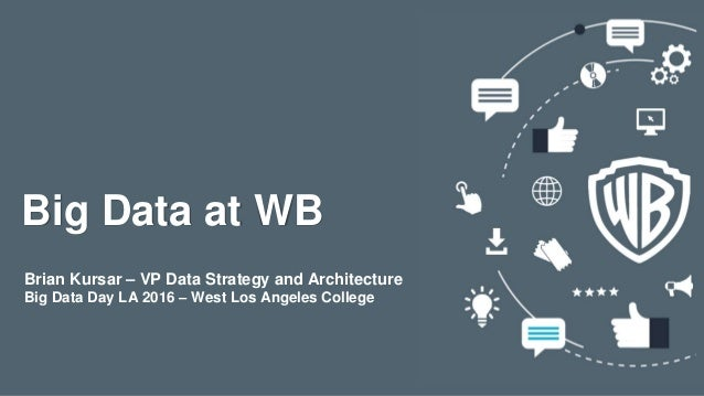 Big Data at WB Brian Kursar – VP Data Strategy and Architecture Big Data Day LA 2016 – West Los Angeles College