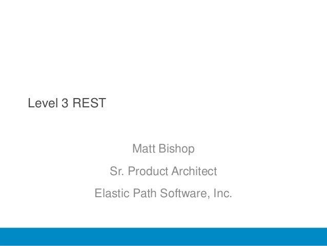 Level 3 REST                   Matt Bishop               Sr. Product Architect          Elastic Path Software, Inc.