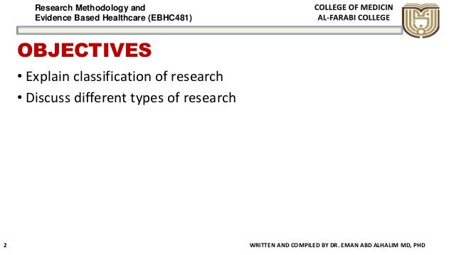Research Methodology and Evidence Based Healthcare (EBHC481) OBJECTIVES • Explain classification of research • Discuss dif...