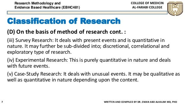 Research Methodology and Evidence Based Healthcare (EBHC481) Classification of Research (D) On the basis of method of rese...