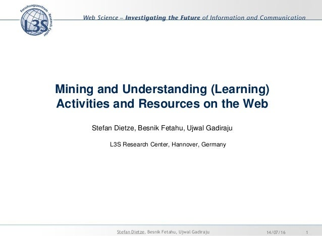 Mining and Understanding (Learning) Activities and Resources on the Web Stefan Dietze, Besnik Fetahu, Ujwal Gadiraju L3S R...