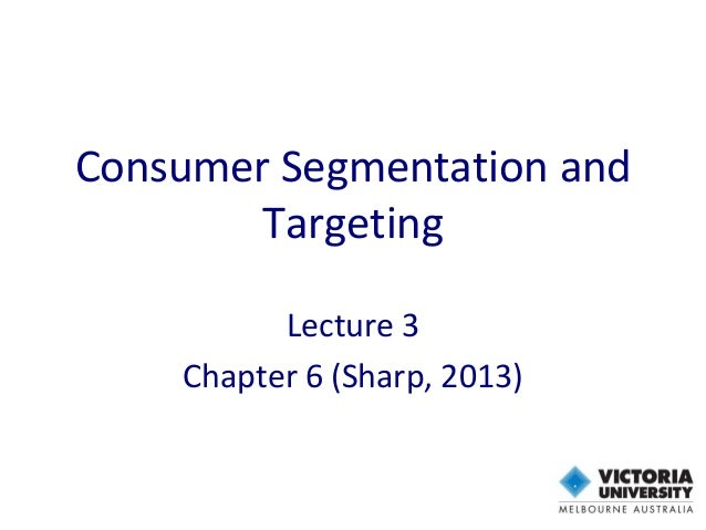 Consumer Segmentation and Targeting Lecture 3 Chapter 6 (Sharp, 2013)