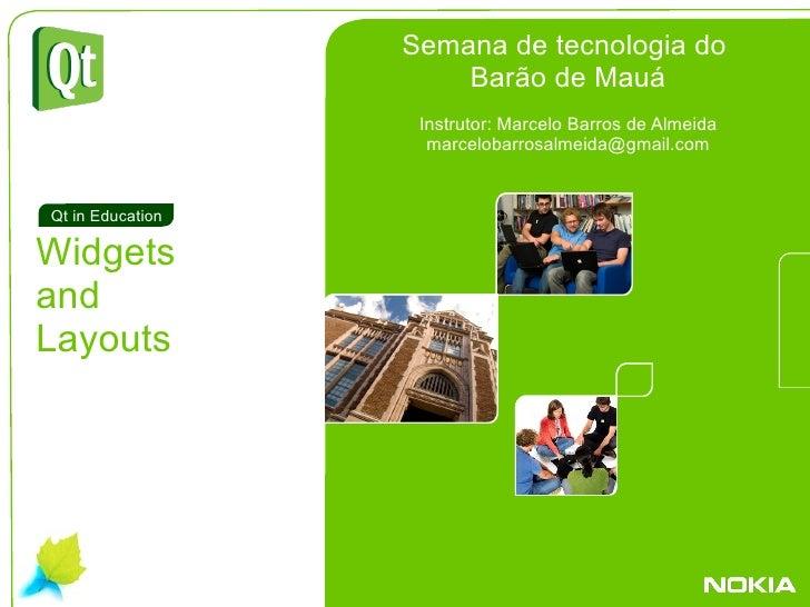 . Widgets and Layouts Qt in Education Semana de tecnologia do  Barão de Mauá Instrutor: Marcelo Barros de Almeida [email_a...