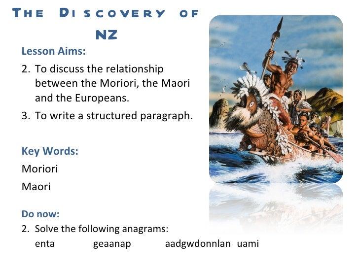 The Discovery of NZ <ul><li>Lesson Aims: </li></ul><ul><li>To discuss the relationship between the Moriori, the Maori and ...