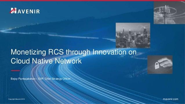 Copyright Mavenir 2019 mavenir.com Monetizing RCS through Innovation on Cloud Native Network Bejoy Pankajakshan – EVP, Chi...