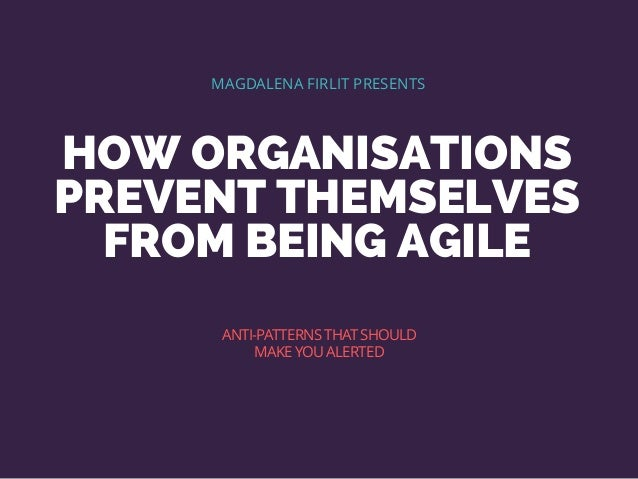 HOW ORGANISATIONS PREVENT THEMSELVES FROM BEING AGILE MAGDALENA FIRLIT PRESENTS ANTI-PATTERNSTHATSHOULD MAKE YOU ALERTED