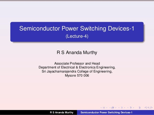 Semiconductor Power Switching Devices-1 (Lecture-4) R S Ananda Murthy Associate Professor and Head Department of Electrica...