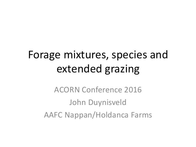 Forage mixtures, species and extended grazing ACORN Conference 2016 John Duynisveld AAFC Nappan/Holdanca Farms