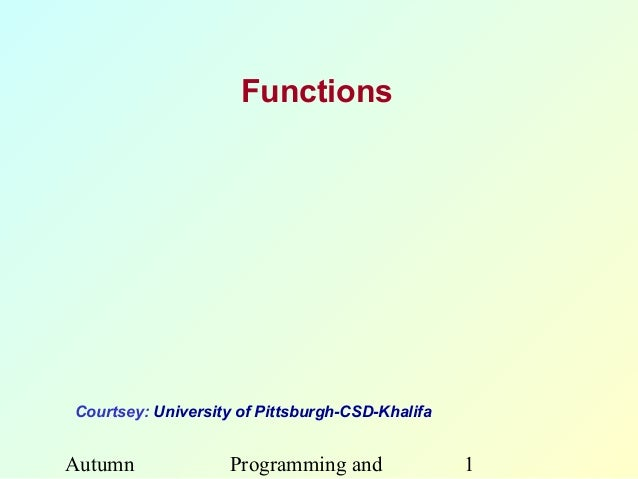 FunctionsCourtsey: University of Pittsburgh-CSD-KhalifaAutumn             Programming and               1