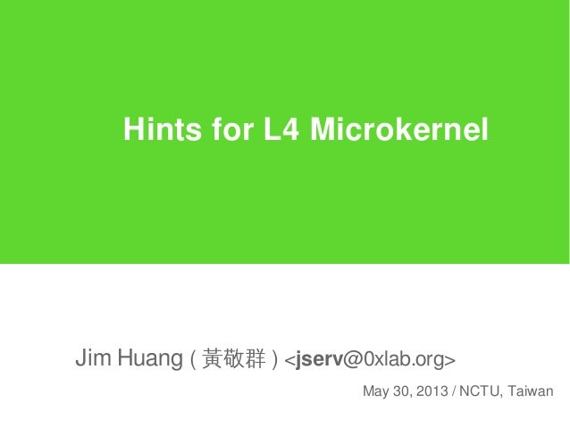 Hints for L4 MicrokernelJim Huang ( 黃敬群 ) <jserv@0xlab.org>May 30, 2013 / NCTU, Taiwan