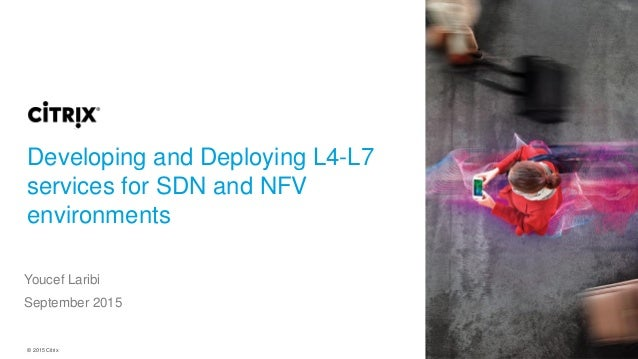 © 2015 Citrix Developing and Deploying L4-L7 services for SDN and NFV environments Youcef Laribi September 2015