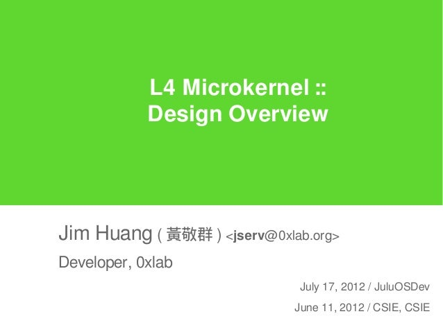 L4 Microkernel ::            Design OverviewJim Huang ( 黃敬群 ) <jserv@0xlab.org>Developer, 0xlab                           ...