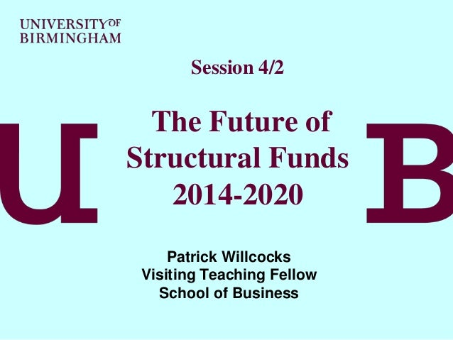 Session 4/2  The Future of Structural Funds 2014-2020 Patrick Willcocks Visiting Teaching Fellow School of Business