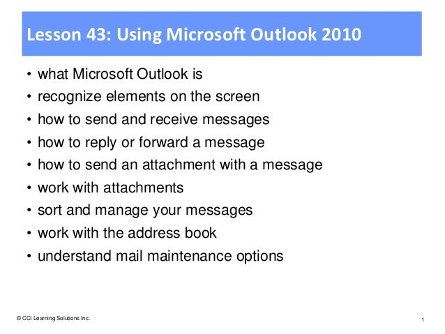 Lesson 43: Using Microsoft Outlook 2010   • what Microsoft Outlook is   • recognize elements on the screen   • how to send...
