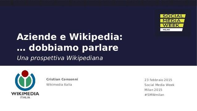 Aziende e Wikipedia: … dobbiamo parlare Una prospettiva Wikipediana Cristian Consonni Wikimedia Italia 23 febbraio 2015 So...