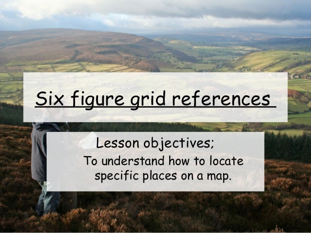 Six figure grid references Lesson objectives; To understand how to locate specific places on a map.