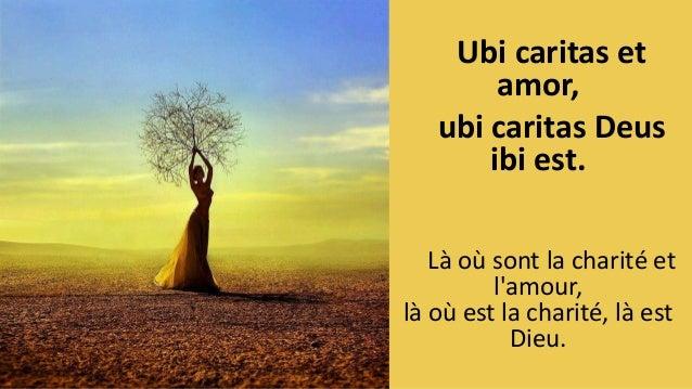 Ubi caritas et amor, ubi caritas Deus ibi est. L� o� sont la charit� et l'amour, l� o� est la charit�, l� est Dieu.