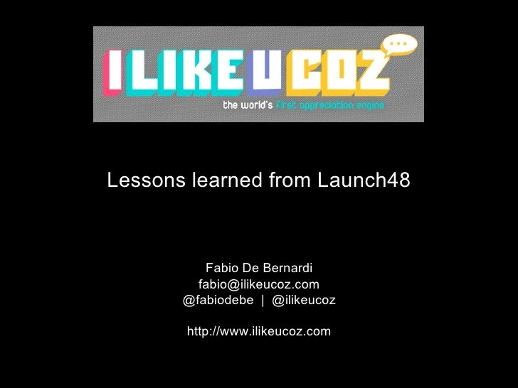 <ul><li>Lessons learned from Launch48 </li></ul>Fabio De Bernardi [email_address] @fabiodebe  |  @ilikeucoz http://www.ili...