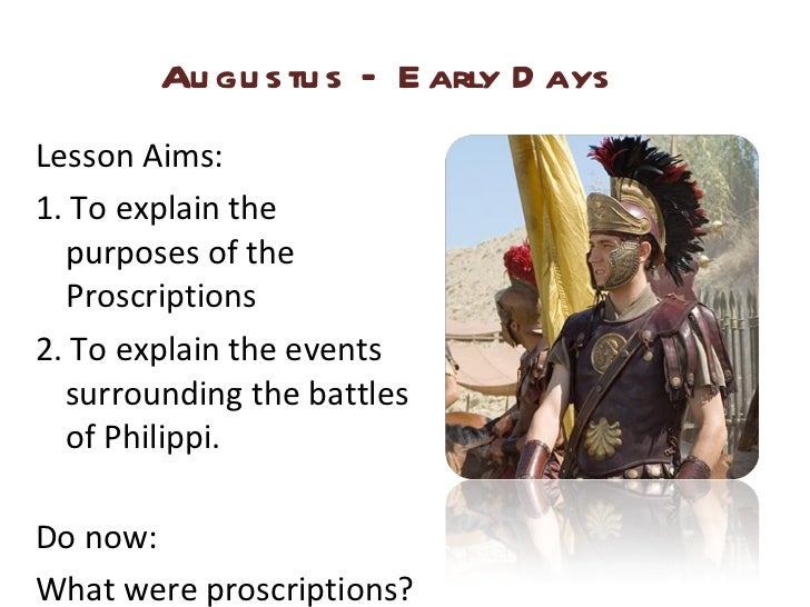 Augustus – Early Days <ul><li>Lesson Aims: </li></ul><ul><li>1. To explain the purposes of the Proscriptions </li></ul><ul...