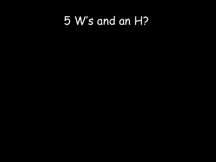 5 W's and an H?