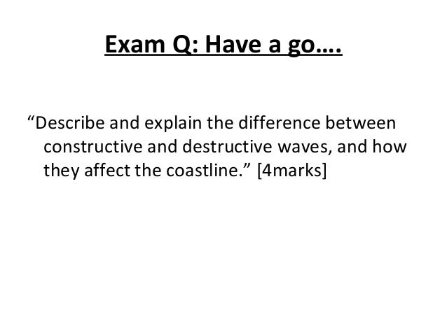 """Exam Q: Have a go…. """"Describe and explain the difference between constructive and destructive waves, and how they affect t..."""